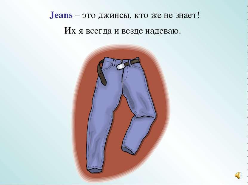 Jeans – это джинсы, кто же не знает! Их я всегда и везде надеваю.