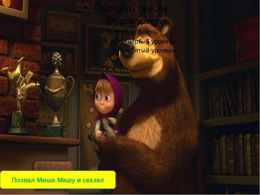 Позвал Миша Машу и сказал