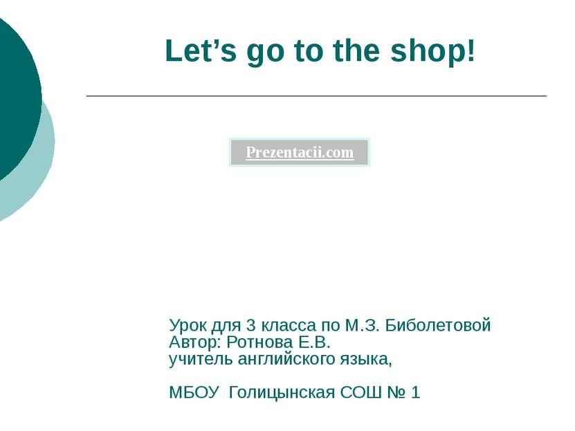 Let's go to the shop! Урок для 3 класса по М.З. Биболетовой Автор: Ротнова Е....