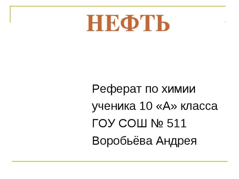 НЕФТЬ Реферат по химии ученика 10 «А» класса ГОУ СОШ № 511 Воробьёва Андрея