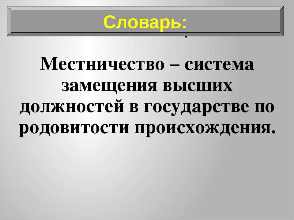 Словарь: Местничество – система замещения высших должностей в государстве по ...