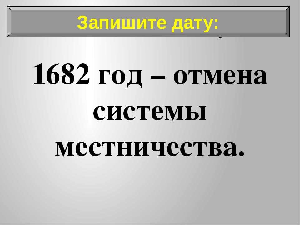 Запишите дату: 1682 год – отмена системы местничества. Запишите дату: