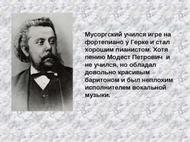 Мусоргский учился игре на фортепиано у Герке и стал хорошим пианистом. Хотя п...