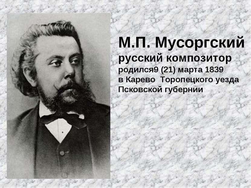 М.П. Мусоргский русский композитор родился9 (21) марта 1839 в Карево Торопецк...