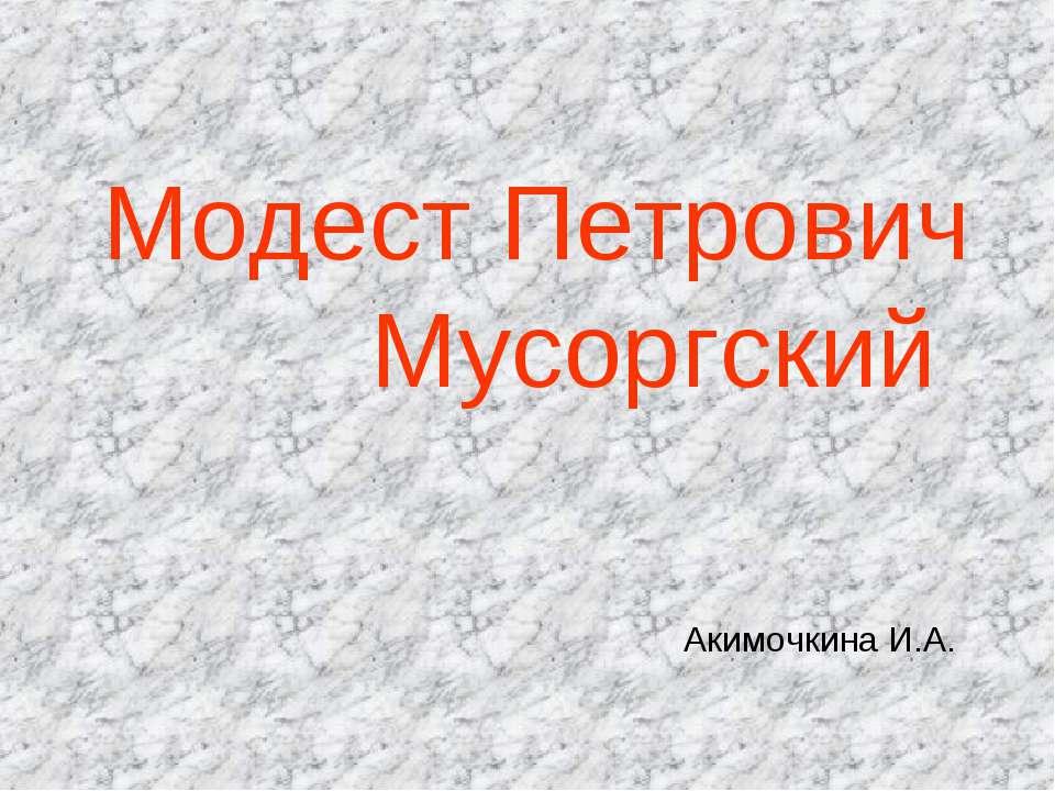 Модест Петрович Мусоргский Акимочкина И.А.