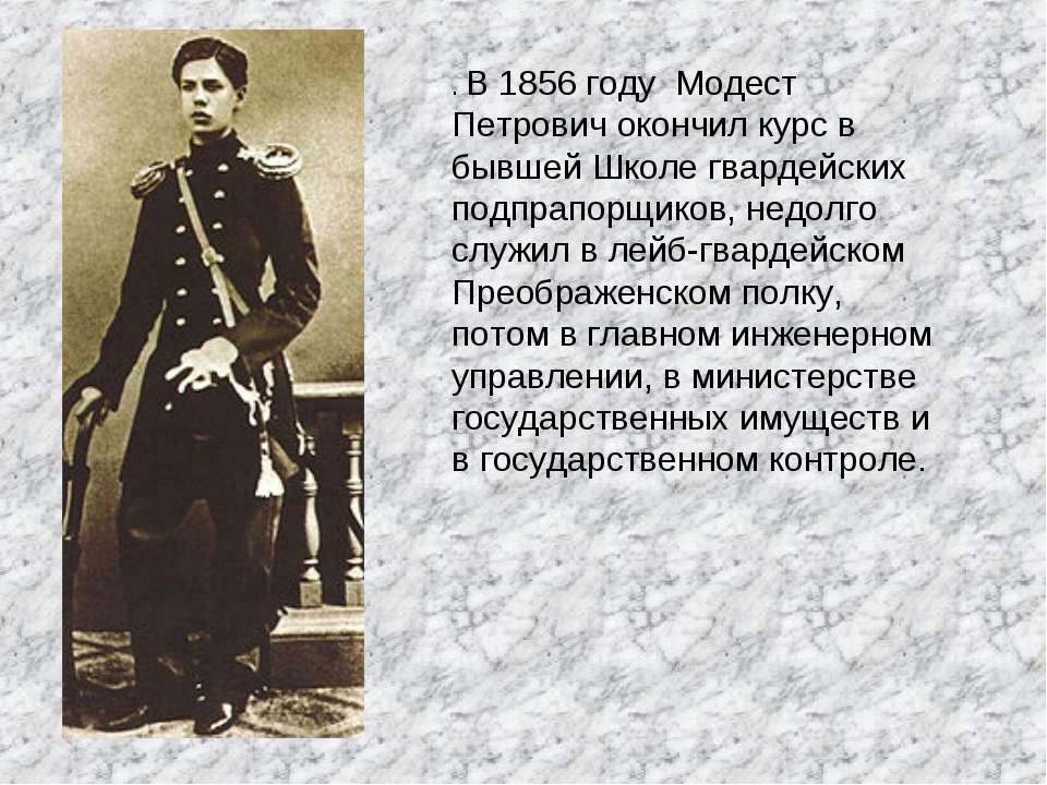 . В 1856 году Модест Петрович окончил курс в бывшей Школе гвардейских подпрап...