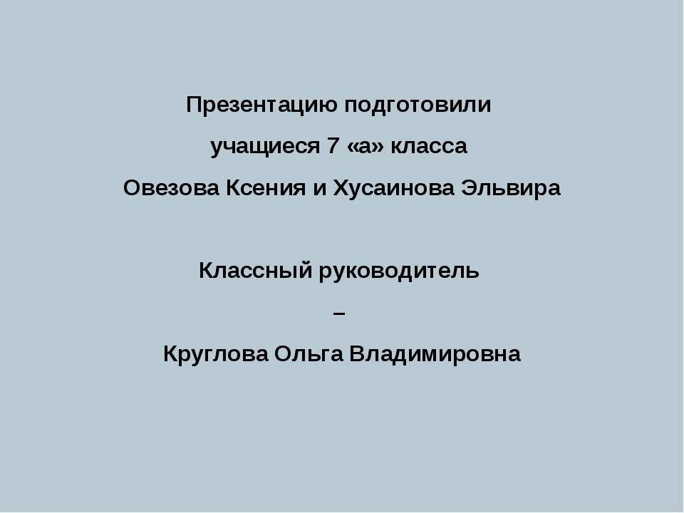 Презентацию подготовили учащиеся 7 «а» класса Овезова Ксения и Хусаинова Эльв...