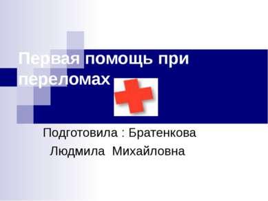 Первая помощь при переломах Подготовила : Братенкова Людмила Михайловна