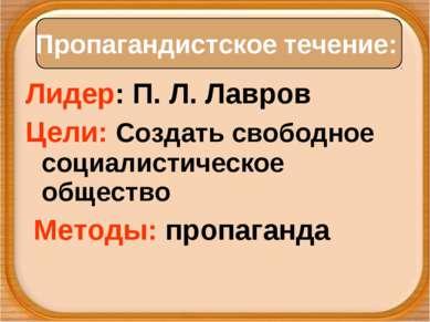 Лидер: П. Л. Лавров Цели: Создать свободное социалистическое общество Методы:...