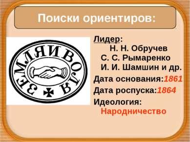 Лидер: Н. Н. Обручев С. С. Рымаренко И.И.Шамшин и др. Датаоснования:1861 Д...