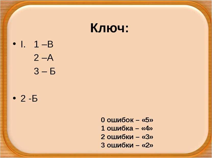 Ключ: I. 1 –В 2 –А 3 – Б 2 -Б 0 ошибок – «5» 1 ошибка – «4» 2 ошибки – «3» 3 ...