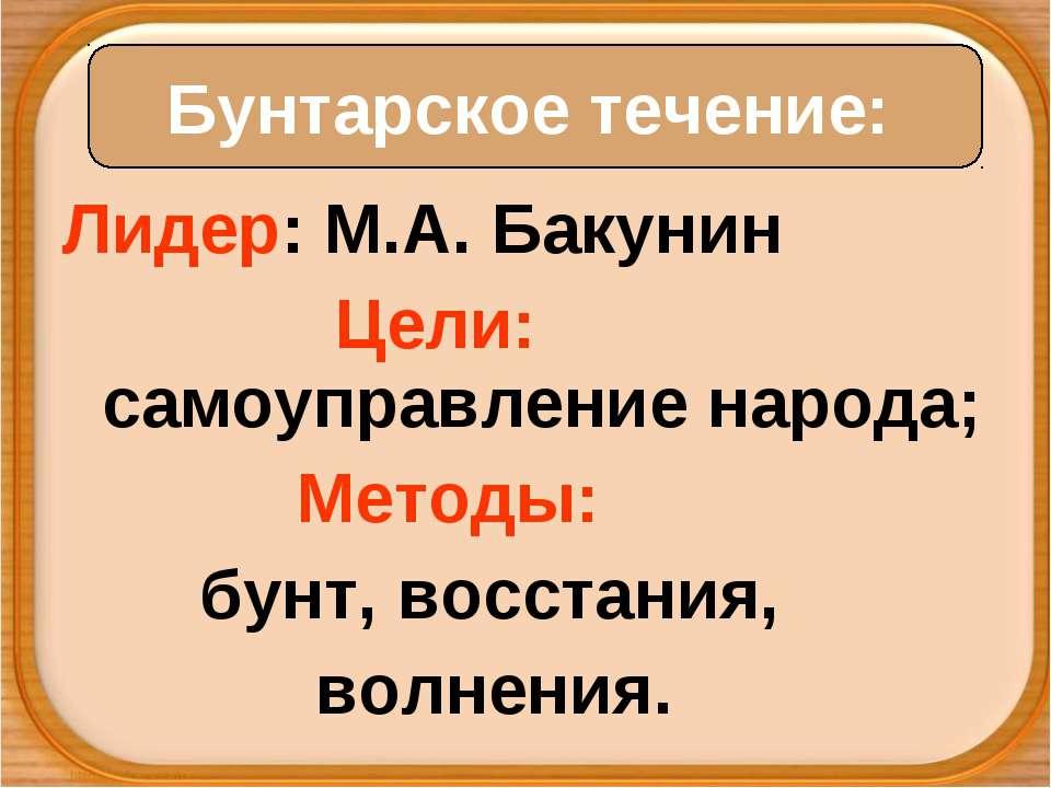 Лидер: М.А. Бакунин Цели: самоуправление народа; Методы: бунт, восстания, вол...