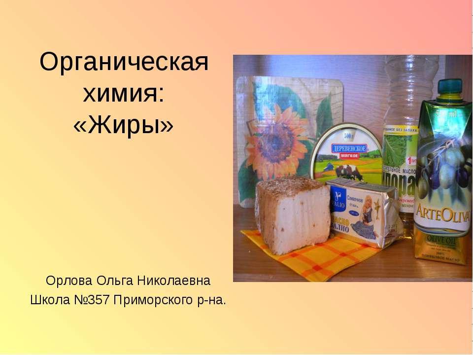 Органическая химия: «Жиры» Орлова Ольга Николаевна Школа №357 Приморского р-на.