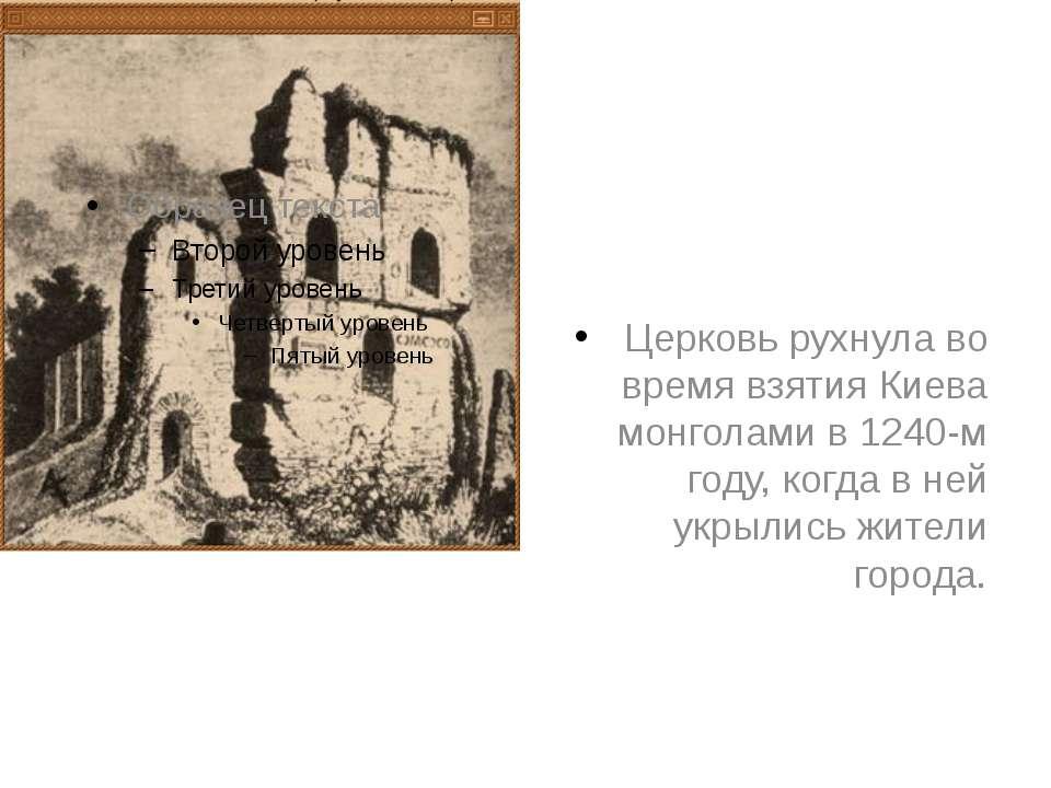 Церковь рухнула во время взятия Киева монголами в 1240-м году, когда в ней ук...