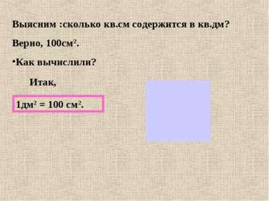 Выясним :сколько кв.см содержится в кв.дм? Верно, 100см2. Как вычислили? Итак...