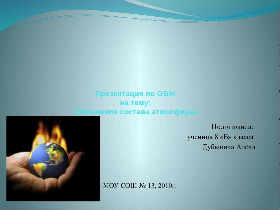 Презентация по ОБЖ на тему: «Изменение состава атмосферы» Подготовила: учениц...