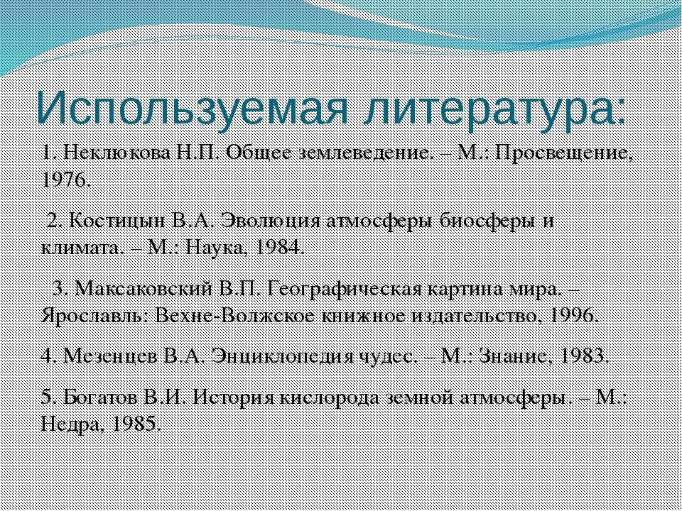 Используемая литература: 1. Неклюкова Н.П. Общее землеведение. – М.: Просвеще...