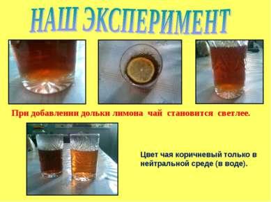 При добавлении дольки лимона чай становится светлее. Цвет чая коричневый толь...