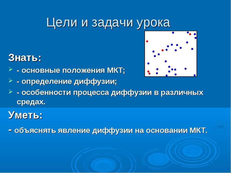Цели и задачи урока Знать: - основные положения МКТ; - определение диффузии; ...