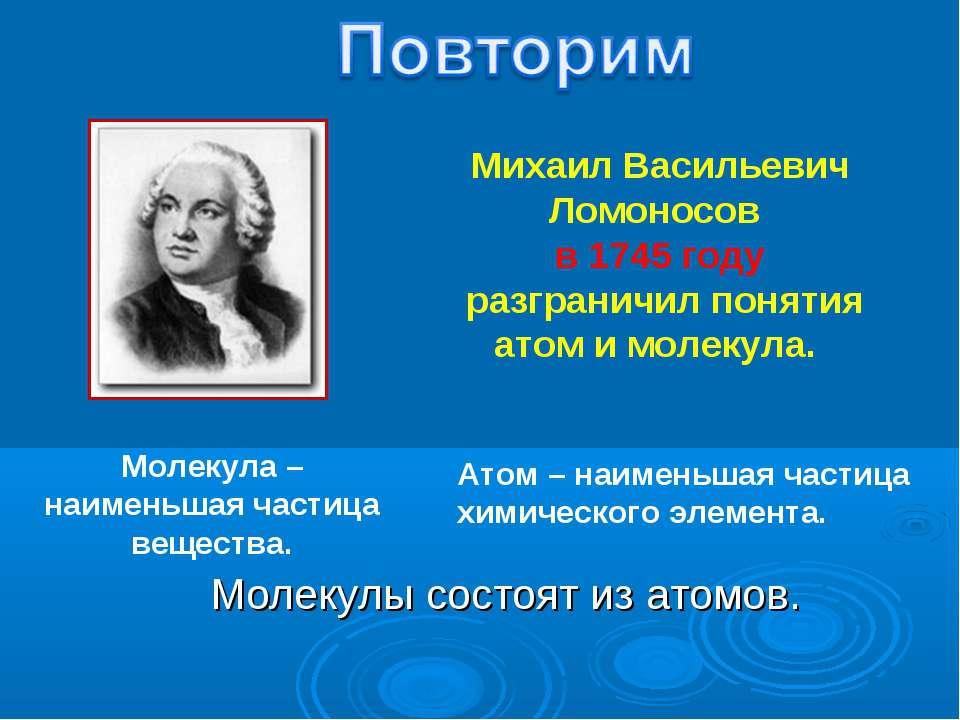 Молекула – наименьшая частица вещества. Михаил Васильевич Ломоносов в 1745 го...