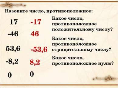 Назовите число, противоположное: 17 -17 -46 46 53,6 -53,6 -8,2 8,2 0 0 Какое ...