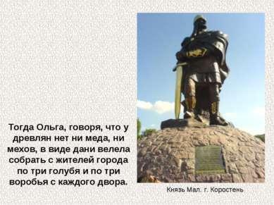 Тогда Ольга, говоря, что у древлян нет ни меда, ни мехов, в виде дани велела ...