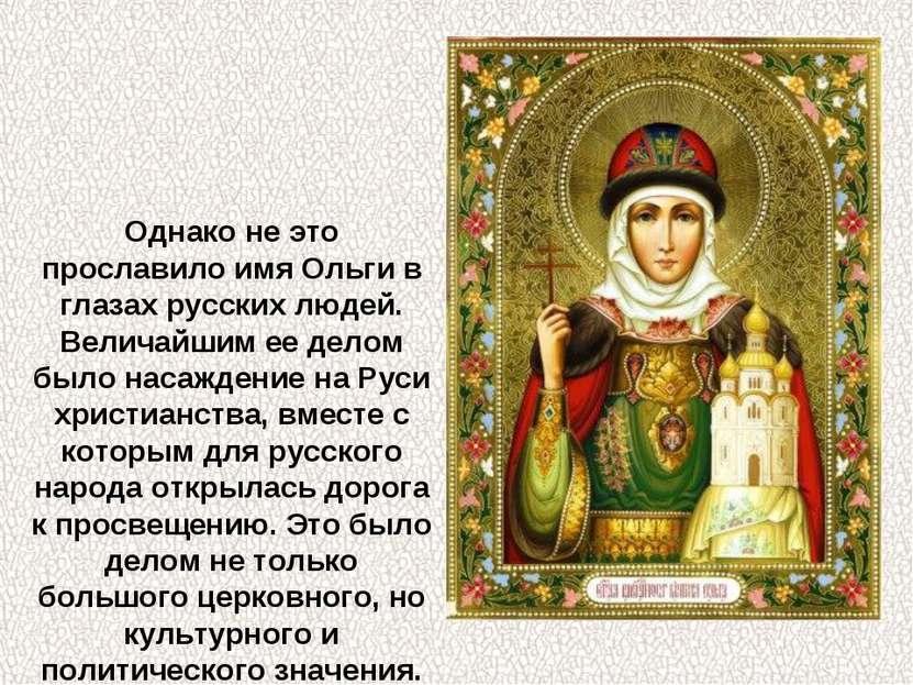 Однако не это прославило имя Ольги в глазах русских людей. Величайшим ее дело...