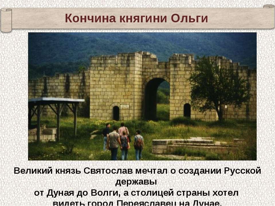 Кончина княгини Ольги Великий князь Святослав мечтал о создании Русской держа...