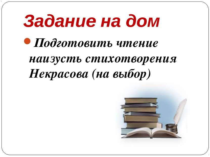 Задание на дом Подготовить чтение наизусть стихотворения Некрасова (на выбор)