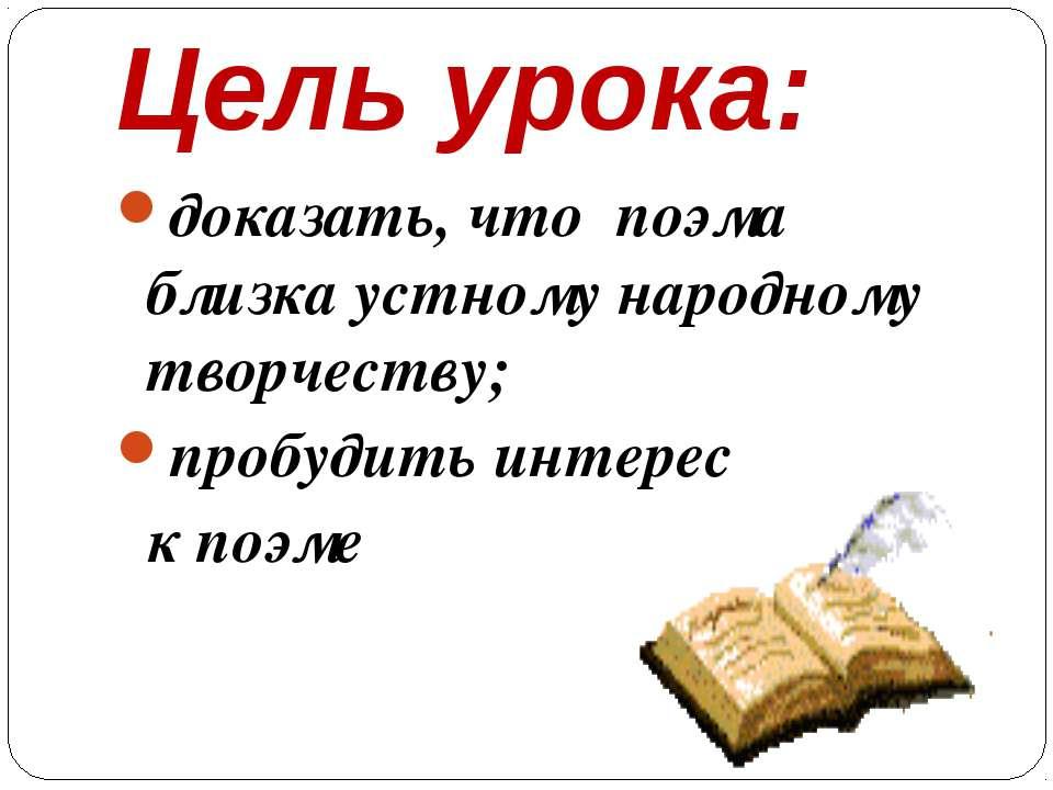 Цель урока: доказать, что поэма близка устному народному творчеству; пробудит...