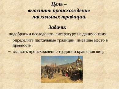 Цель – выяснить происхождение пасхальных традиций. Задачи: подобрать и исслед...