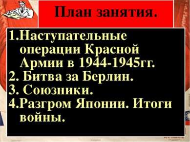 План занятия. 1.Наступательные операции Красной Армии в 1944-1945гг. 2. Битва...
