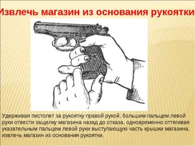 Извлечь магазин из основания рукоятки Удерживая пистолет за рукоятку правой р...
