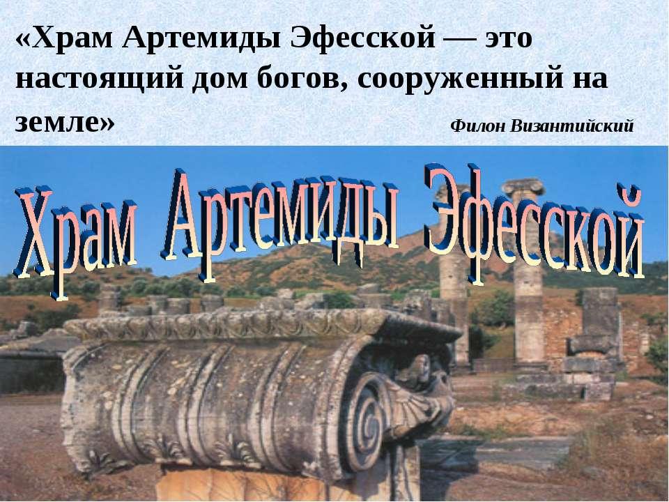 «Храм Артемиды Эфесской — это настоящий дом богов, сооруженный на земле» Фило...