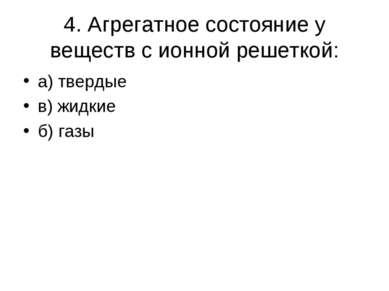 4. Агрегатное состояние у веществ с ионной решеткой: а) твердые в) жидкие б) ...
