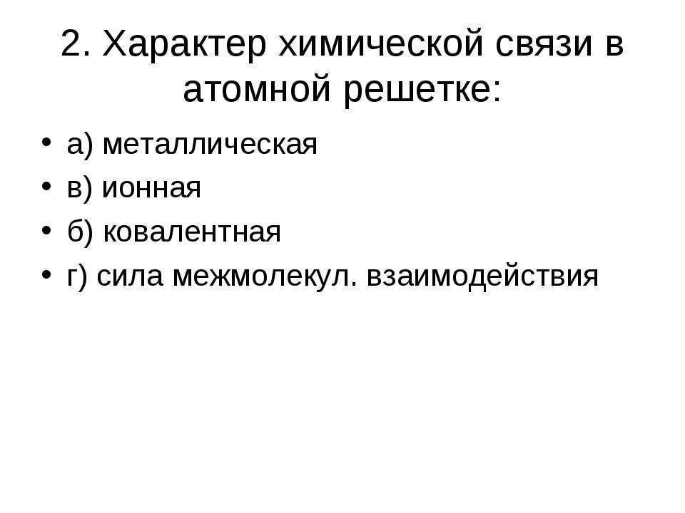 2. Характер химической связи в атомной решетке: а) металлическая в) ионная б)...
