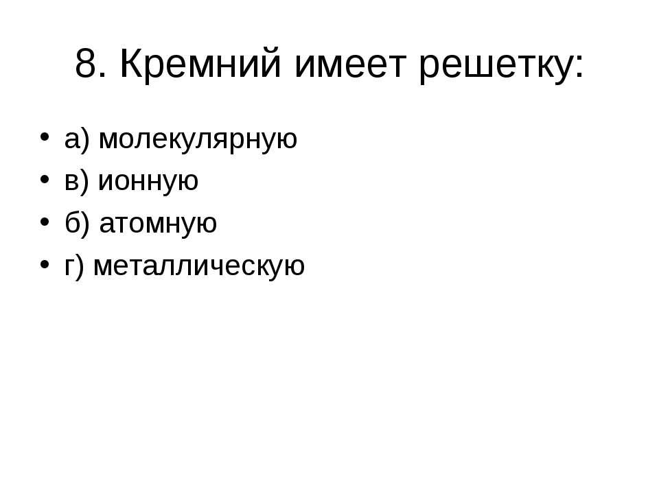 8. Кремний имеет решетку: а) молекулярную в) ионную б) атомную г) металлическую