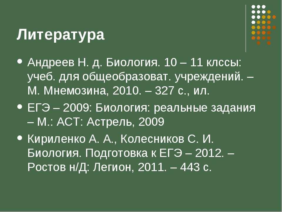 Литература Андреев Н. д. Биология. 10 – 11 клссы: учеб. для общеобразоват. уч...