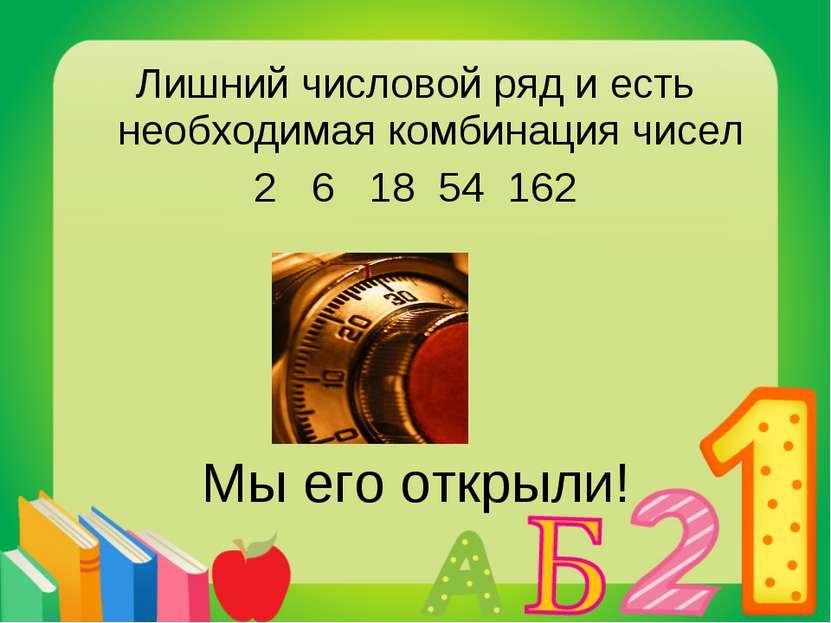 Лишний числовой ряд и есть необходимая комбинация чисел 2 6 18 54 162 Мы его ...