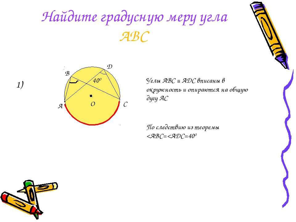 Найдите градусную меру угла АВС 1) Углы АВС и ADC вписаны в окружность и опир...