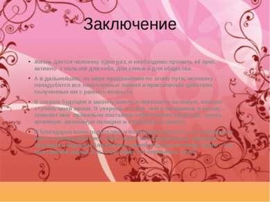 Заключение Жизнь дается человеку один раз, и необходимо прожить её ярко, акти...
