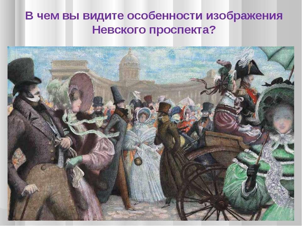 В чем вы видите особенности изображения Невского проспекта?