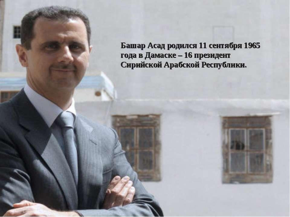 Башар Асад родился 11 сентября 1965 года в Дамаске – 16 президент Сирийской А...