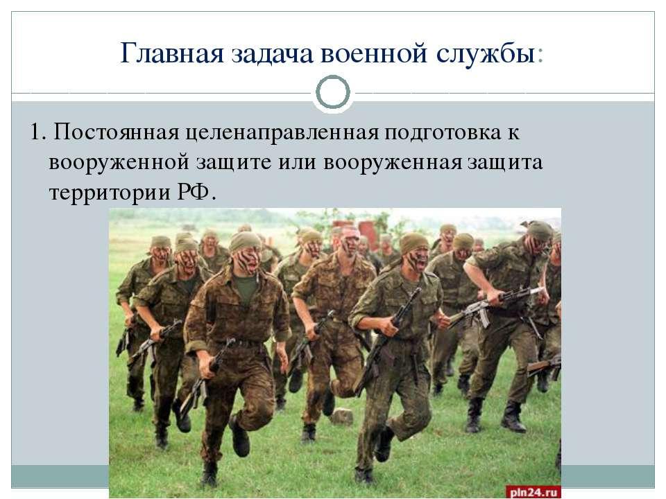 Главная задача военной службы: 1. Постоянная целенаправленная подготовка к во...