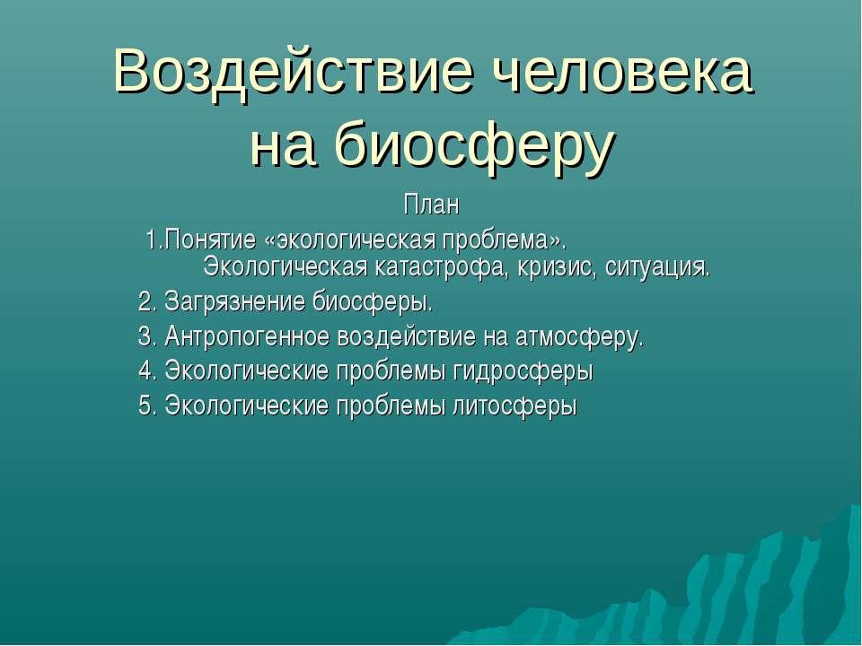 Воздействие человека на биосферу План 1.Понятие «экологическая проблема». Эко...