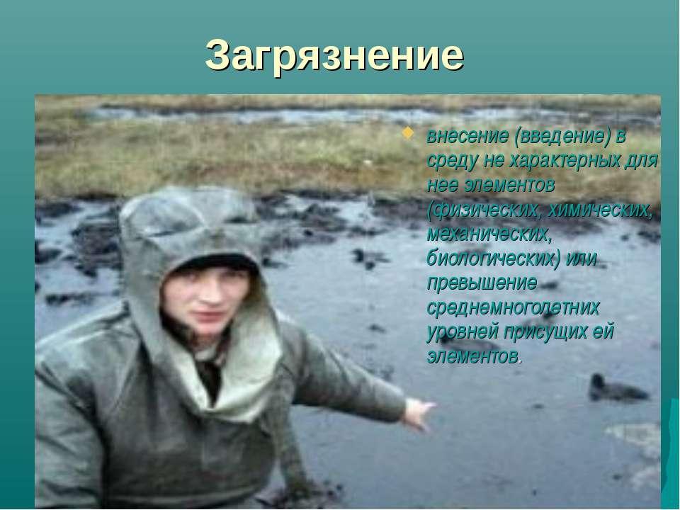 Загрязнение внесение (введение) в среду не характерных для нее элементов (физ...