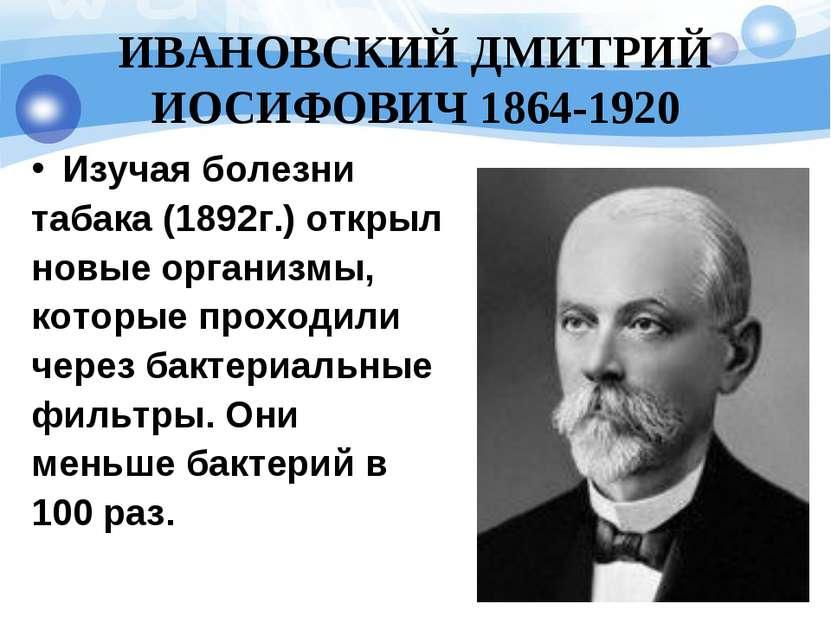 ИВАНОВСКИЙ ДМИТРИЙ ИОСИФОВИЧ 1864-1920 Изучая болезни табака (1892г.) открыл ...
