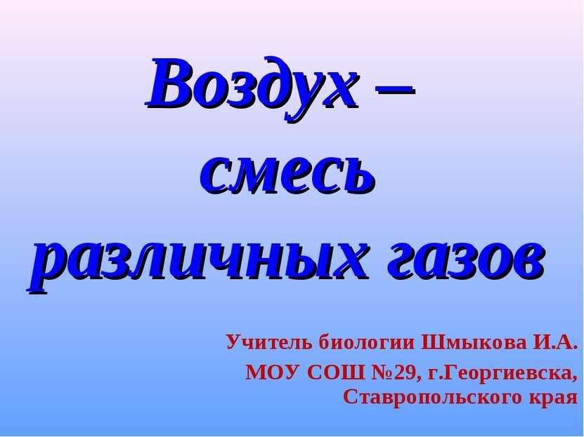 Воздух – смесь различных газов Учитель биологии Шмыкова И.А. МОУ СОШ №29, г.Г...