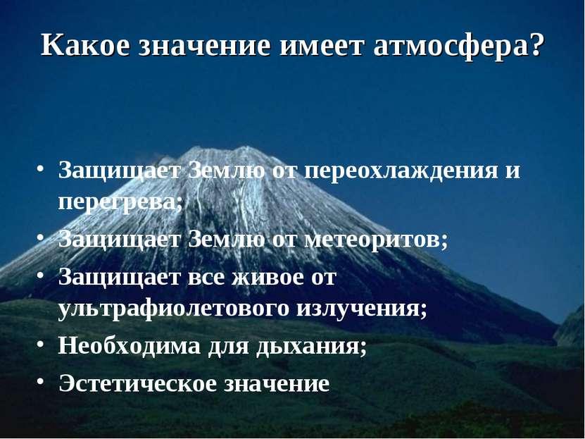 Какое значение имеет атмосфера? Защищает Землю от переохлаждения и перегрева;...