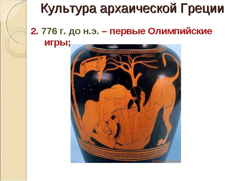 Культура архаической Греции 2. 776 г. до н.э. – первые Олимпийские игры;